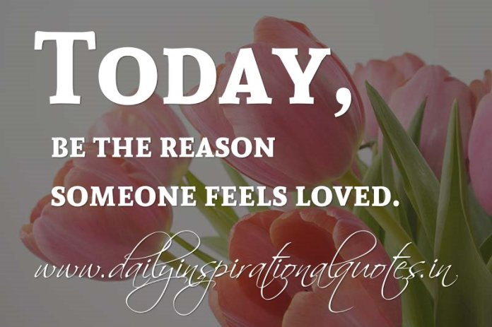 Today, be the reason someone feels loved. ~ Anonymous