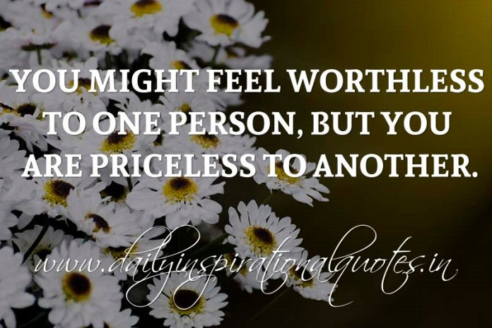You might feel worthless to one person, but you are priceless to another. ~ Anonymous