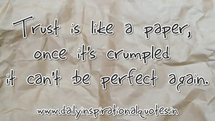 Trust is like a paper, once it's crumpled it can't be perfect again. ~ Anonymous