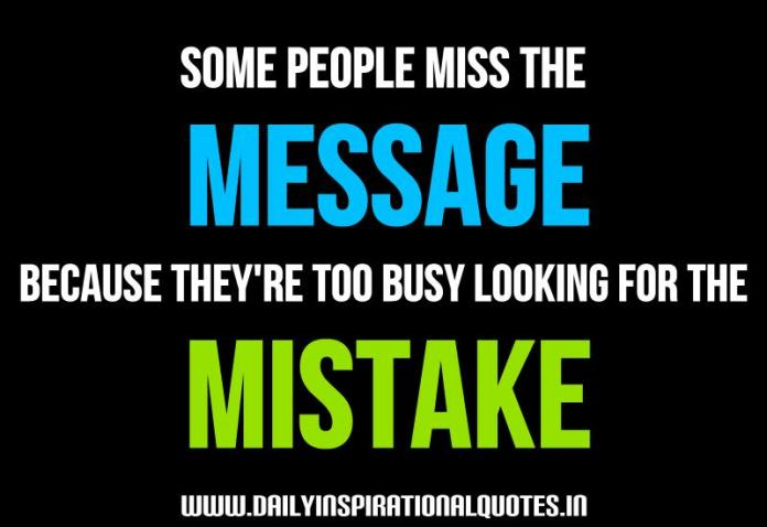 Some people miss the message, because they're too busy looking for the mistake. ~ Anonymous