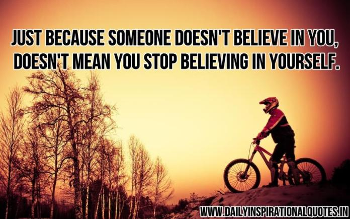 Just because someone doesn't believe in you, doesn't mean you stop believing in yourself. ~ Anonymous
