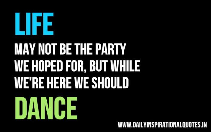 Life may not be the party we hoped for, but while we're here we should dance. ~ Anonymous
