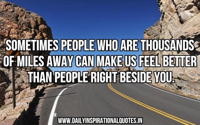 Sometimes people who are thousands of miles away can make us feel better than people right beside you. ~ Anonymous