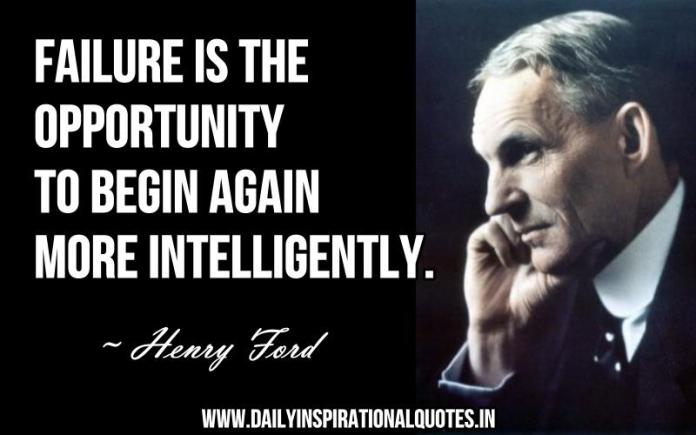 Failure is the opportunity to begin again more intelligently. ~ Henry Ford