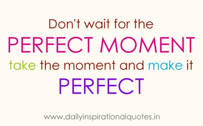 Don't wait for the perfect moment take the moment and make it perfect. ~ Anonymous