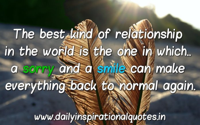 The best kind of relationship in the world is the one in which.. a sorry and a smile can make everything back to normal again. ~ Anonymous