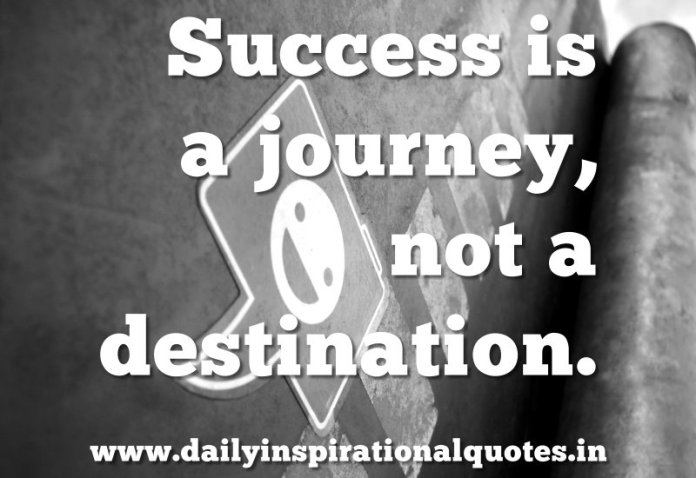 Success is a journey, not a destination. ~ Anonymous