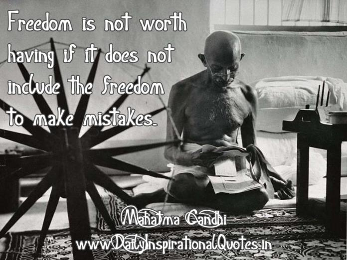 Freedom is not worth having if it does not include the freedom to make mistakes. ~ Mahatma Gandhi