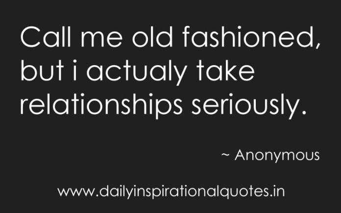 Call me old fashioned, but i actualy take relationships seriously. ~ Anonymous