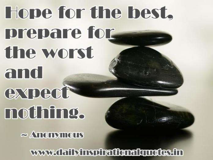 Hope for the best, prepare for the worst and expect nothing. ~ Anonymous
