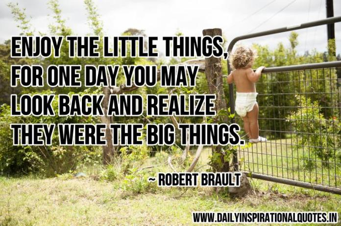 Enjoy the little things, for one day you may look back and realize they were the big things. ~ Robert Brault