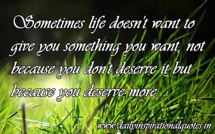 Sometimes life doesn't want to give you something you want, not because you don't deserve it but because you deserve more. ~ Anonymous