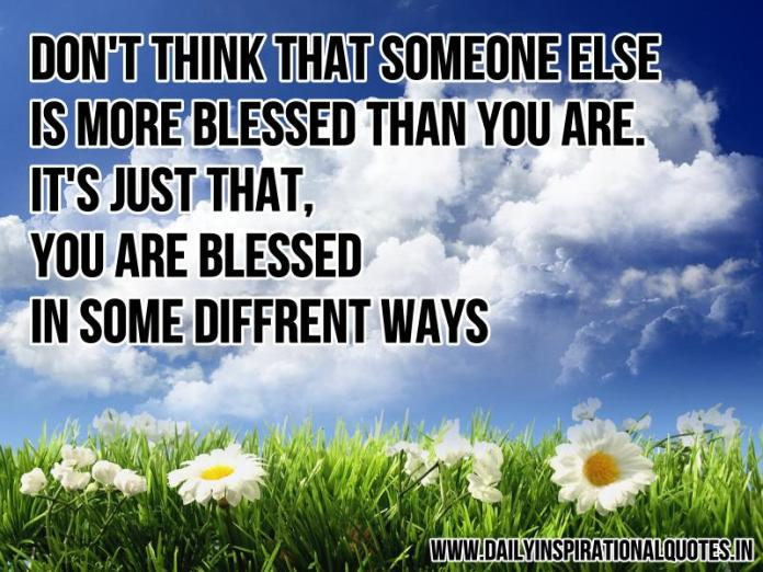 Don't think that someone else is more blessed than you are. it's just that you are blessed in some different ways. ~ Anonymous