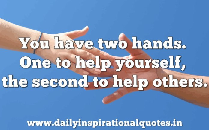 You have two hands. One to help yourself, the second to help others. ~ Anonymous