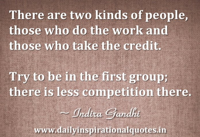 There are two kinds of people, those who do the work and those who take the credit. Try to be in the first group; there is less competition there. ~ Indira Gandhi