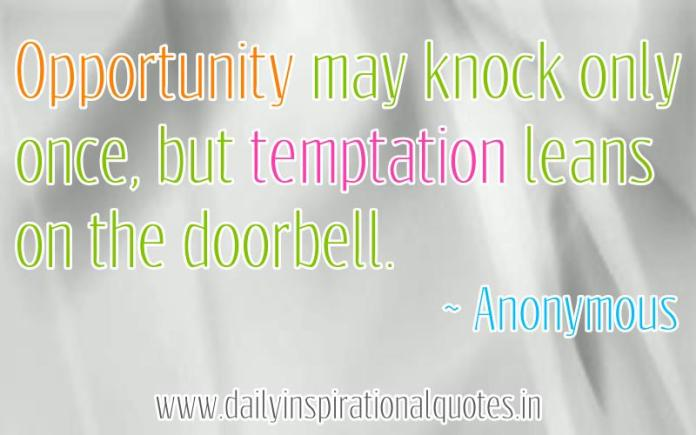 Opportunity may knock only once, but temptation leans on the doorbell. ~ Anonymous