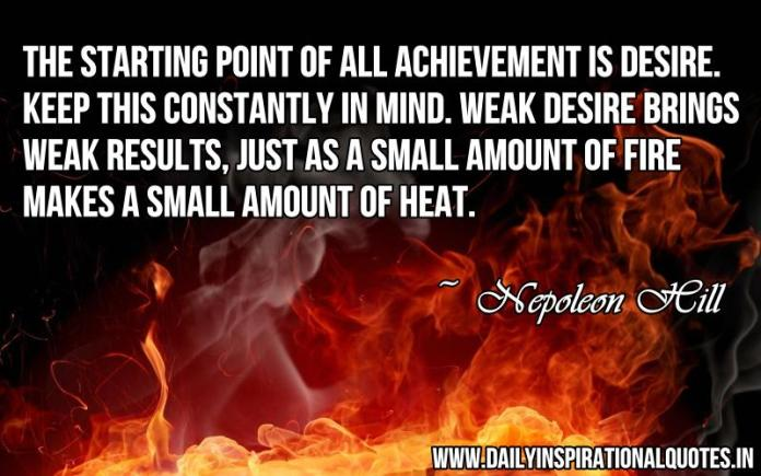 The starting point of all achievement is desire. keep this constantly in mind. weak desire brings weak results, just as a small amount of fire makes a small amount of heat. ~ Nepoleon Hill