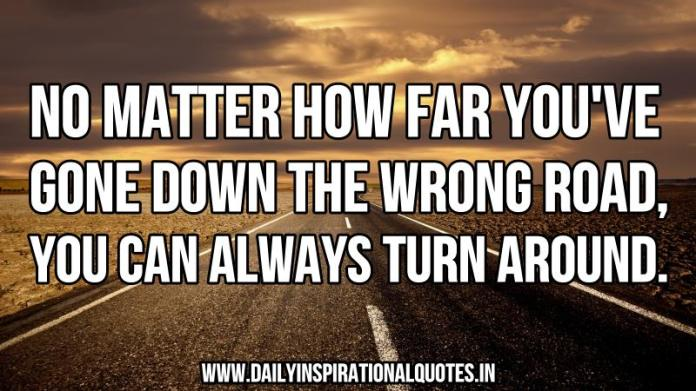 No matter how far you've gone down the wrong road, you can always turn around. ~ Anonymous