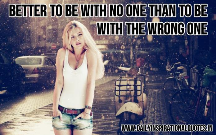 Better to be with no one than to be with the wrong one. ~ Anonymous