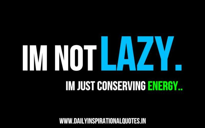 im not lazy. im just conserving energy.. ~ Anonymous