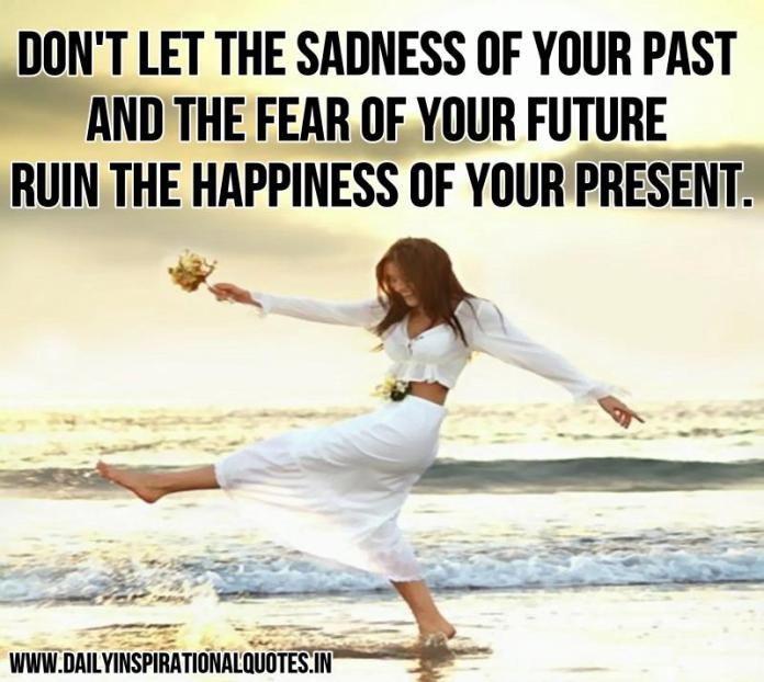 Don't let the sadness of your past and the fear of your future ruin the happiness of your present. ~ Anonymous