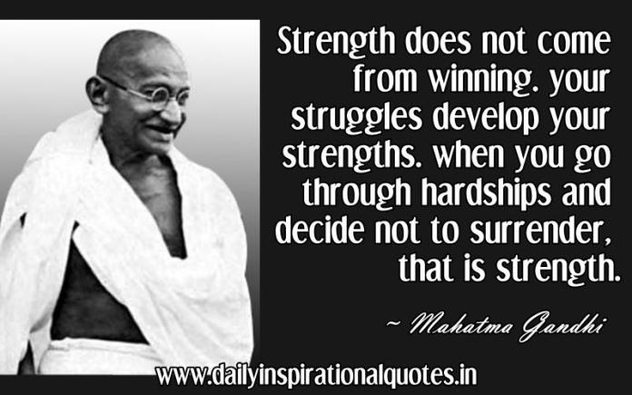 Strength does not come from winning. your struggles develop your strengths. when you go through hardships and decide not to surrender, that is strength. ~ Mahatma Gandhi