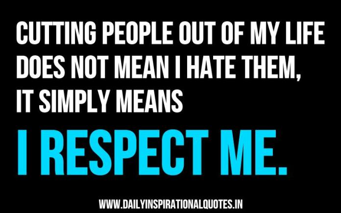 Cutting people out of my life does not mean i hate them, it simply means i respect me. ~ Anonymous