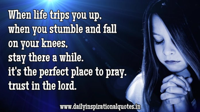 When life trips you up, when you stumble and fall on your knees, stay there a while. it's the perfect place to pray. trust in the lord. ~ Anonymous