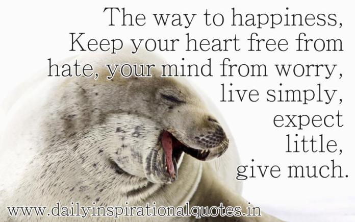The way to happiness, Keep your heart free from hate, your mind from worry, live simply, expect little, give much. ~ Anonymous