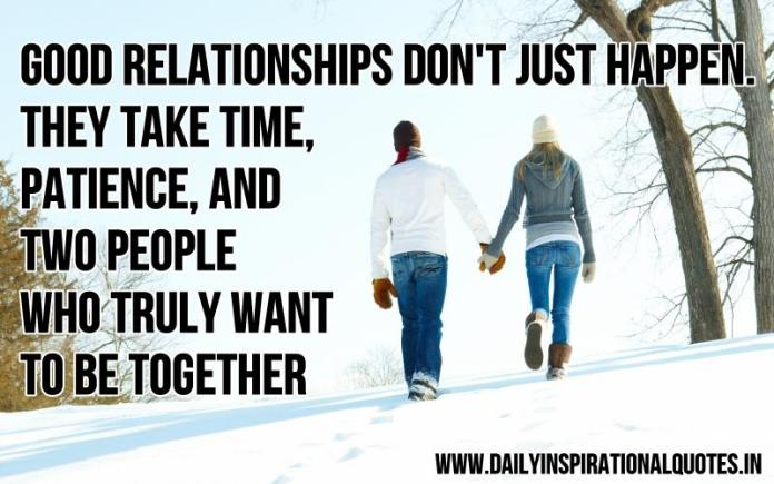 Good relationships don't just happen. they take time, patience, and two people who truly want to be together. ~ Anonymous