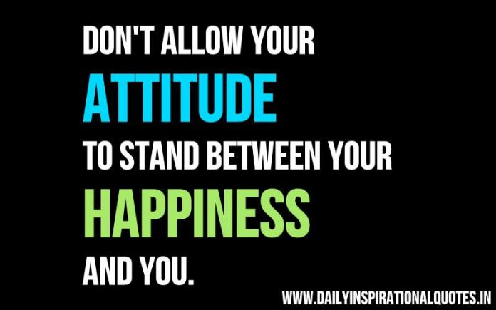 Don't allow your attitude to stand between your happiness and you. ~ Anonymous