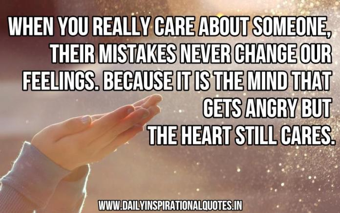 When you really care about someone, their mistakes never change our feelings. because it is the mind that gets angry but the heart still cares. ~ Anonymous