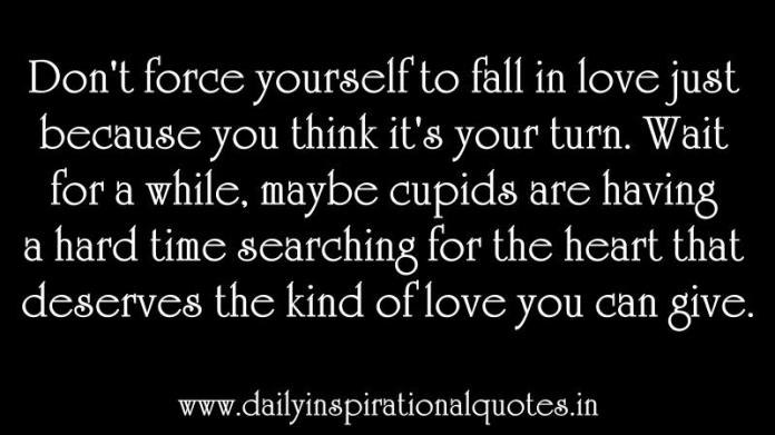 Don't force yourself to fall in love just because you think it's your turn. Wait for a while, maybe cupids are having a hard time searching for the heart that deserves the kind of love you can give. ~ Anonymous