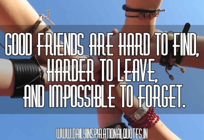 Good friends are hard to find, harder to leave, and impossible to forget. ~ Anonymous