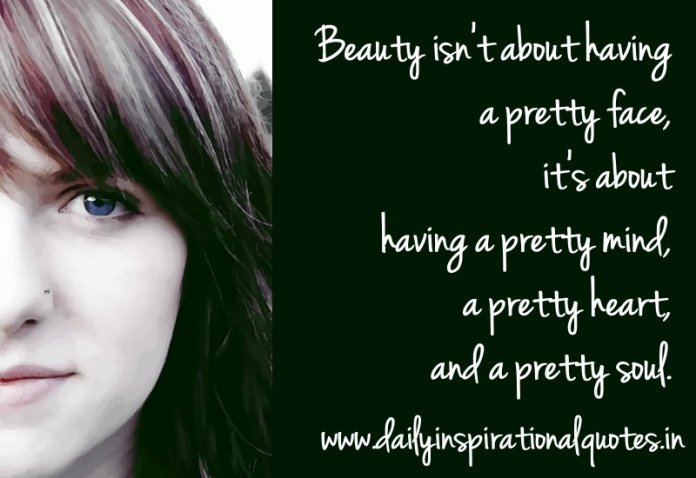 Beauty isn't about having a pretty face, it's about having a pretty mind, a pretty heart, and a pretty soul. ~ Anonymous