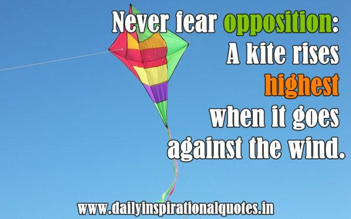Never fear opposition: A kite rises highest when it goes against the wind. ~ Anonymous