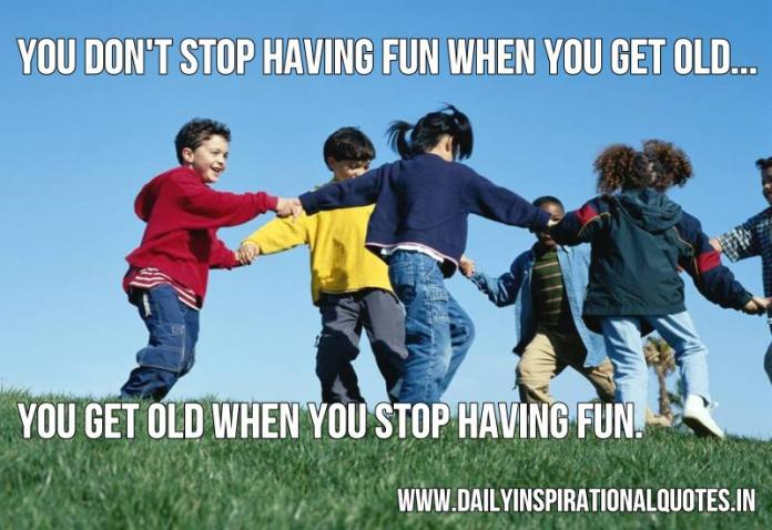 You don't stop having fun when you get old... You get old when you stop having fun. ~ Anonymous