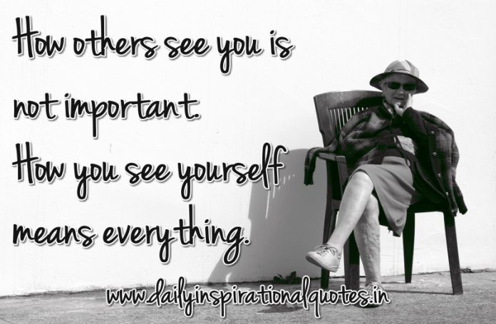 How others see you is not important. How you see yourself means everything. ~ Anonymous