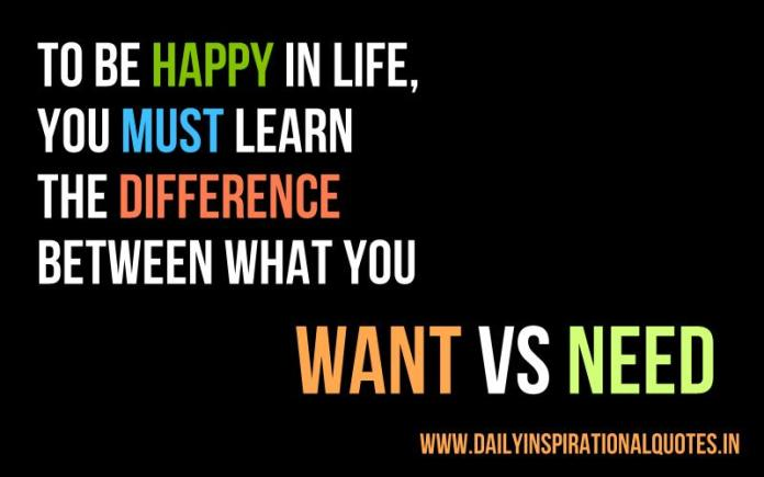 To be happy in life, you must learn the difference between what you WANT VS NEED. ~ Anonymous