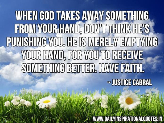 When GOD takes away something from your hand, don't think He's punishing you. He is merely emptying your hand, for you to receive something better. Have Faith. ~ Justice Cabral