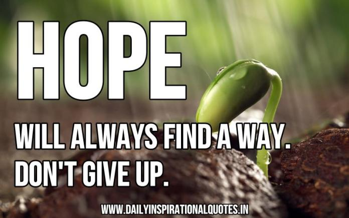 Hope will always find a way. don't give up. ~ Anonymous