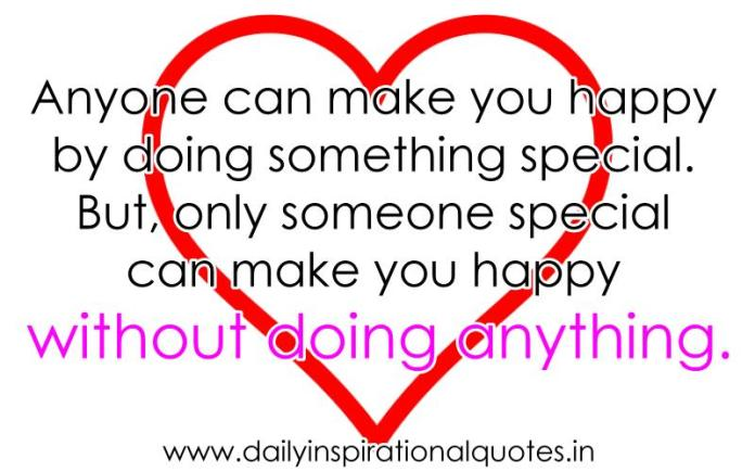 Anyone can make you happy by doing something special. But, only someone special can make you happy without doing anything. ~ Anonymous