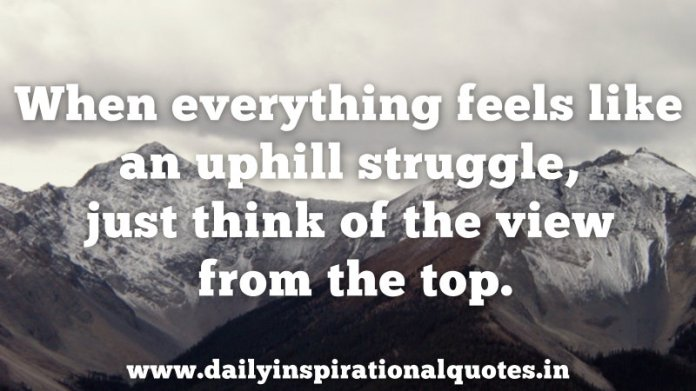 When everything feels like an uphill struggle, just think of the view from the top. ~ Anonymous