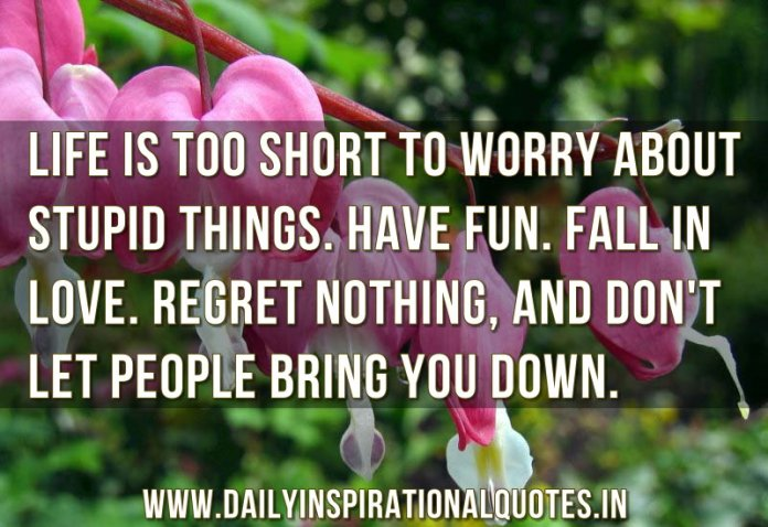 Life is too short to worry about stupid things. Have fun. fall in love. regret nothing, and don't let people bring you down. ~ Anonymous