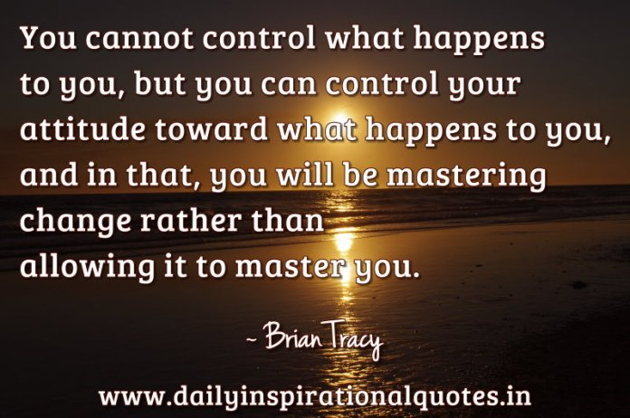 You cannot control what happens to you, but you can control your attitude toward what happens to you, and in that, you will be mastering change rather than allowing it to master you. ~ Brian Tracy