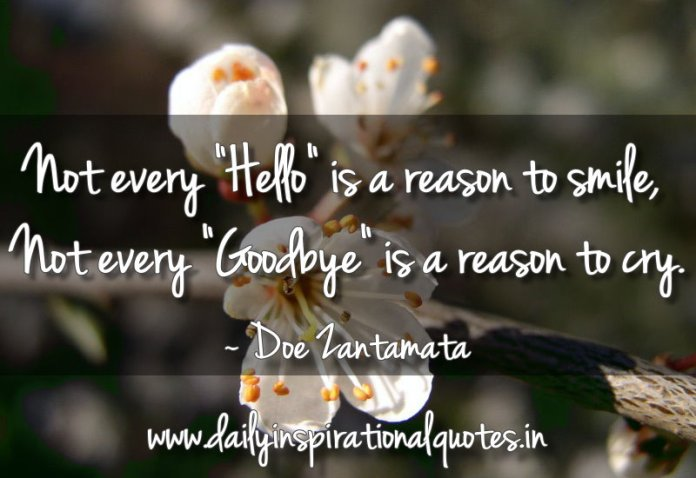 Not every Hello is a reason to smile, Not every Goodbye is a reason to cry. ~ Doe Zantamata