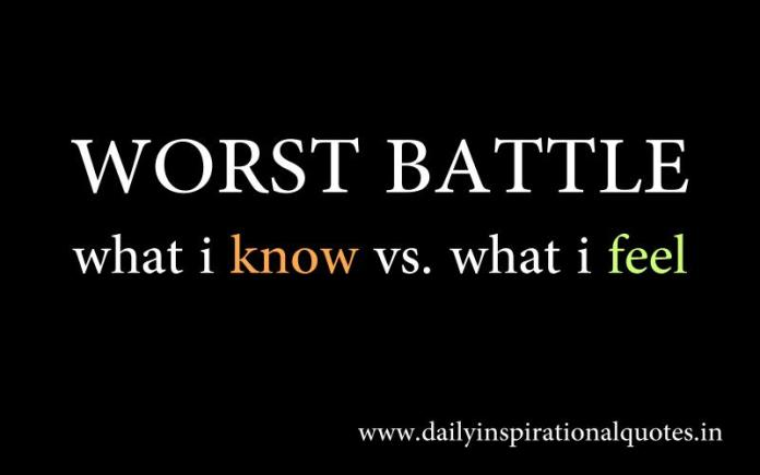 Worst Battle what i know vs. what i feel. ~ Anonymous