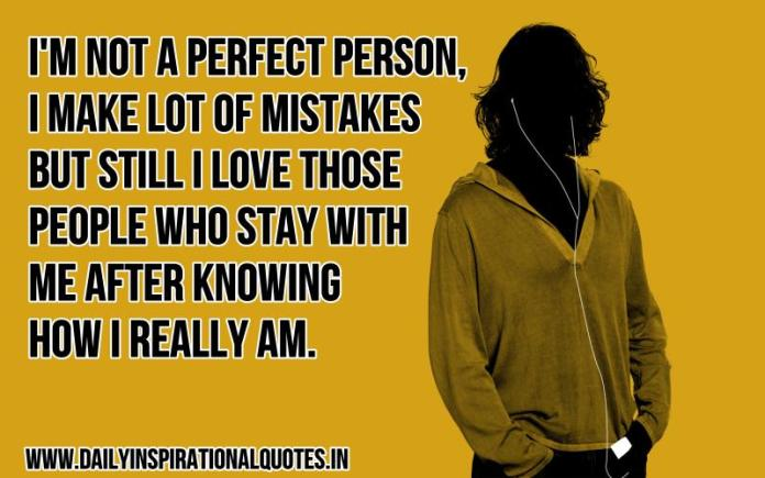 I'm not a perfect person, i make a lot of mistakes but still i love those people who stay with me after knowing how i really am. ~ Anonymous