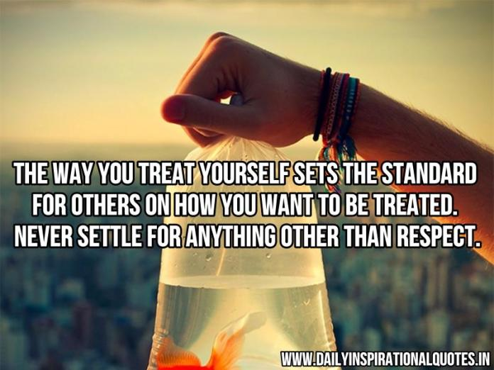 The way you treat yourself sets the standard for others on how you want to be treated. never settle for anything other than respect. ~ Anonymous
