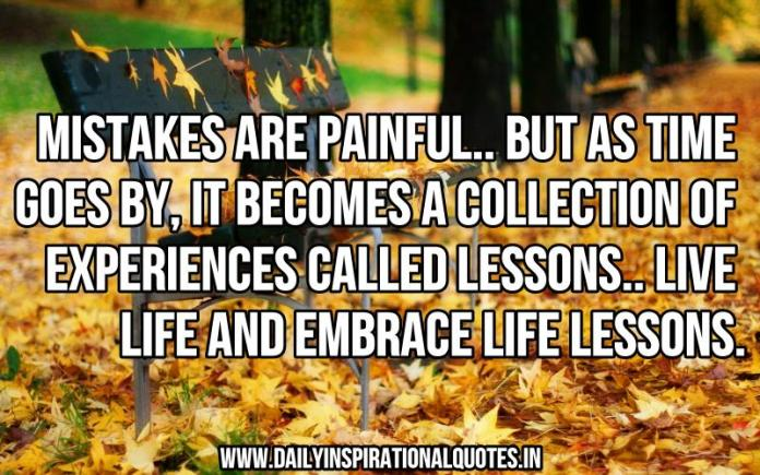 Mistakes are painful.. but as time goes by, it becomes a collection of experiences called lessons.. live life and embrace life lessons. ~ Anonymous